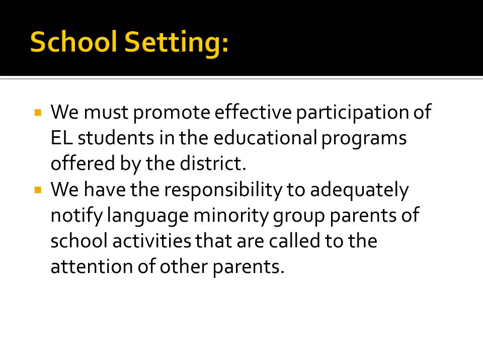  We must promote effective participation of EL students in the educational programs offered by the district.