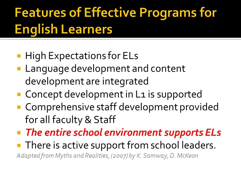  High Expectations for ELs  Language development and content development are integrated  Concept development in L1 is supported  Comprehensive staff development provided for all faculty & Staff  The entire school environment supports ELs  There is active support from school leaders.