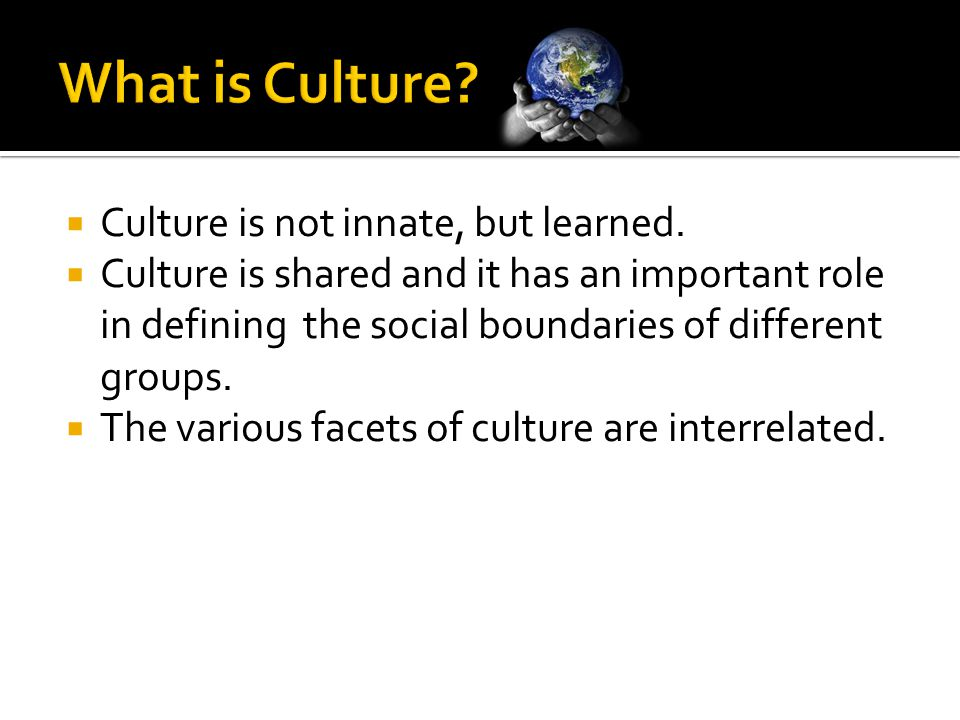  Culture is not innate, but learned.