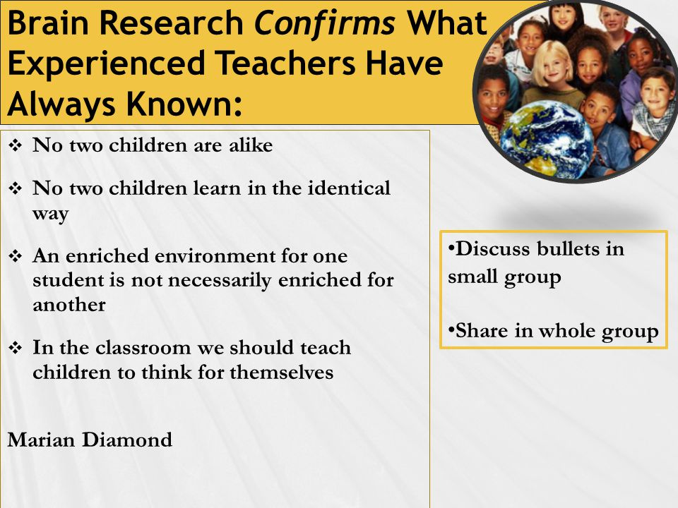 Brain Research Confirms What Experienced Teachers Have Always Known:  No two children are alike  No two children learn in the identical way  An enriched environment for one student is not necessarily enriched for another  In the classroom we should teach children to think for themselves Marian Diamond Discuss bullets in small group Share in whole group