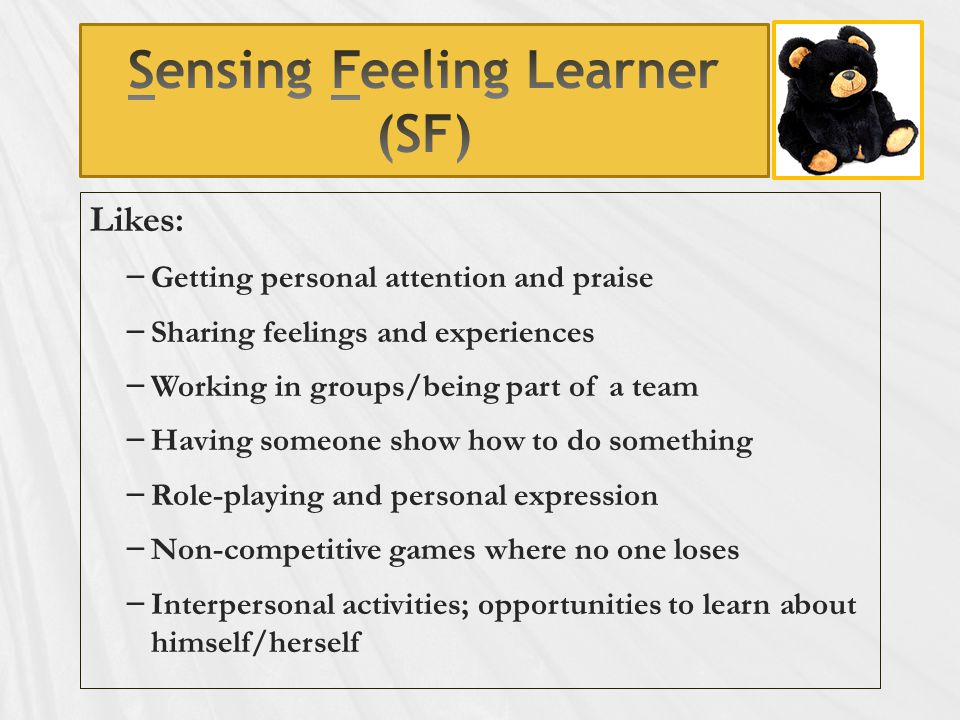 Likes: – Getting personal attention and praise – Sharing feelings and experiences – Working in groups/being part of a team – Having someone show how to do something – Role-playing and personal expression – Non-competitive games where no one loses – Interpersonal activities; opportunities to learn about himself/herself