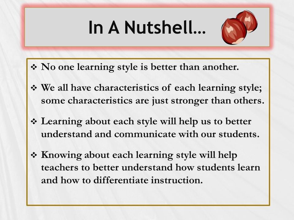 In A Nutshell…  No one learning style is better than another.