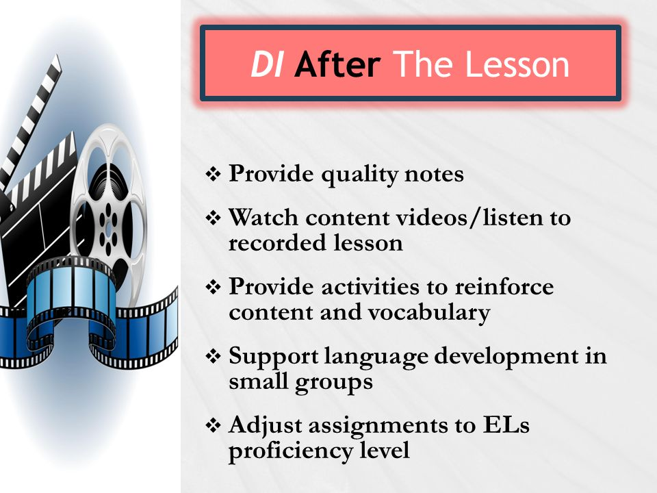 DI After The Lesson  Provide quality notes  Watch content videos/listen to recorded lesson  Provide activities to reinforce content and vocabulary  Support language development in small groups  Adjust assignments to ELs proficiency level