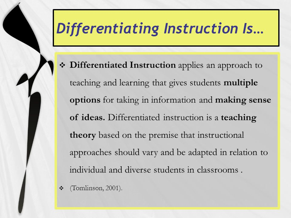 Differentiating Instruction Is…  Differentiated Instruction applies an approach to teaching and learning that gives students multiple options for taking in information and making sense of ideas.