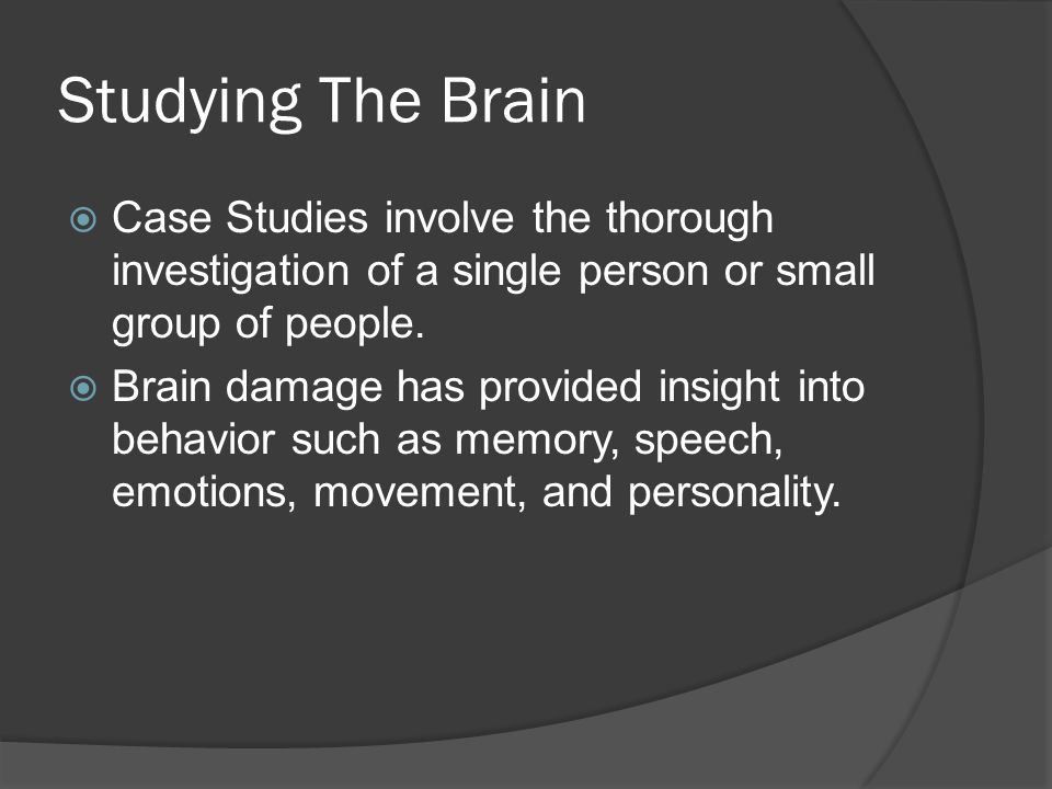 Studying The Brain  Case Studies involve the thorough investigation of a single person or small group of people.