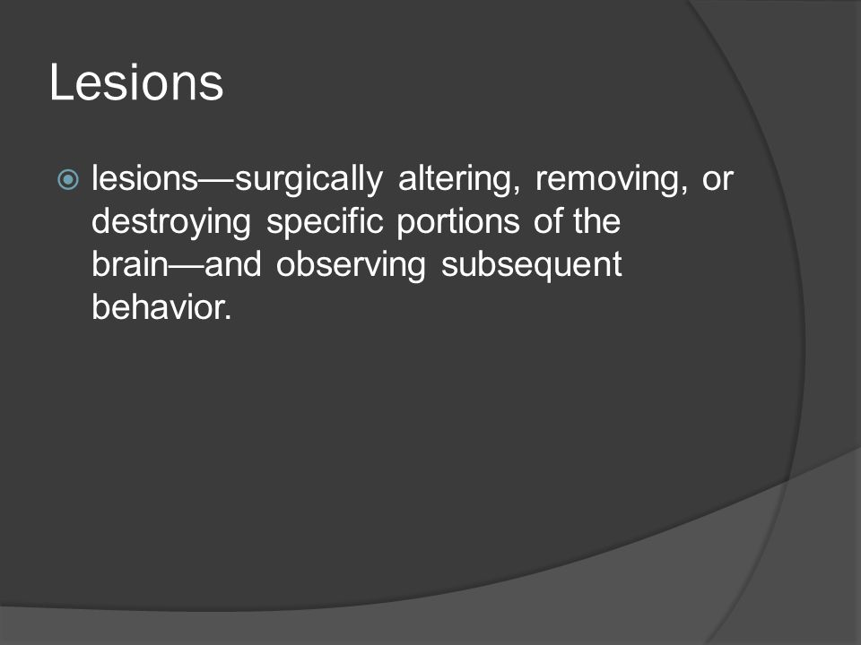 Lesions  lesions—surgically altering, removing, or destroying specific portions of the brain—and observing subsequent behavior.