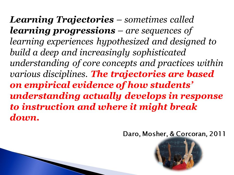 Learning Trajectories – sometimes called learning progressions – are sequences of learning experiences hypothesized and designed to build a deep and increasingly sophisticated understanding of core concepts and practices within various disciplines.