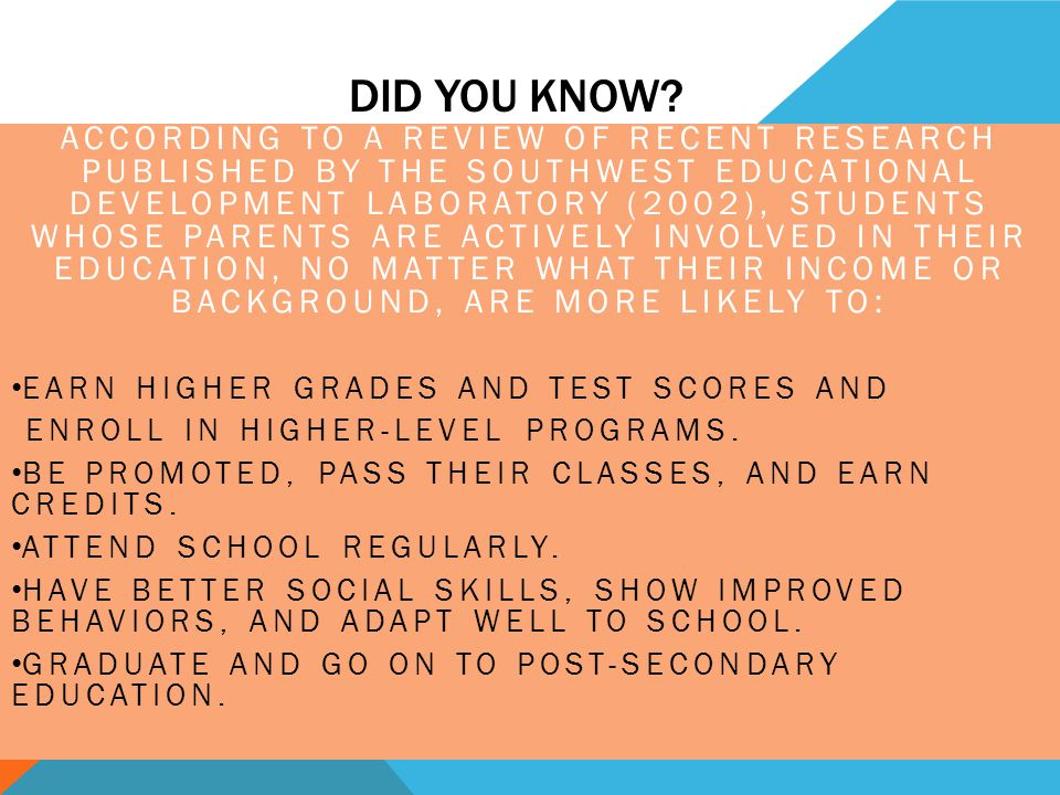 DID YOU KNOW? ACCORDING TO A REVIEW OF RECENT RESEARCH PUBLISHED BY THE SOUTHWEST EDUCATIONAL DEVELOPMENT LABORATORY (2002), STUDENTS WHOSE PARENTS AR