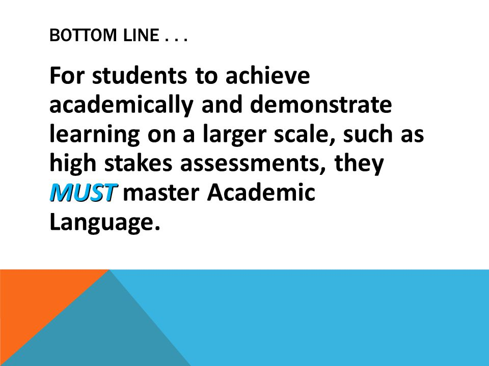BOTTOM LINE... MUST For students to achieve academically and demonstrate learning on a larger scale, such as high stakes assessments, they MUST master