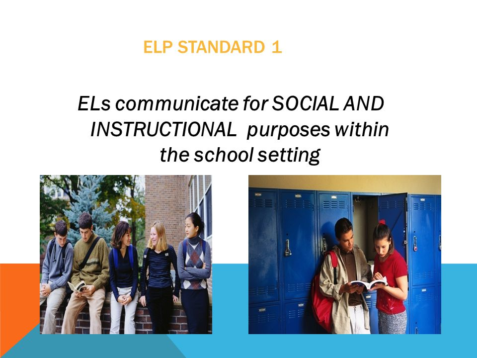 ELP STANDARD 1 ELs communicate for SOCIAL AND INSTRUCTIONAL purposes within the school setting