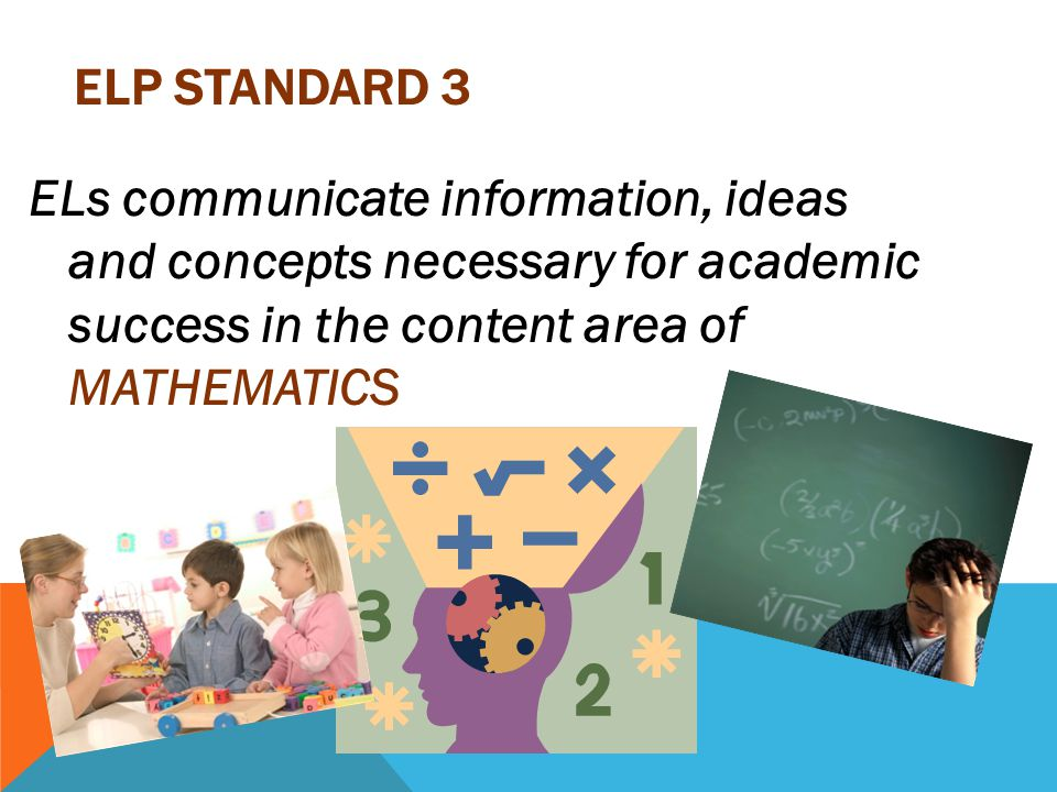 ELP STANDARD 3 ELs communicate information, ideas and concepts necessary for academic success in the content area of MATHEMATICS
