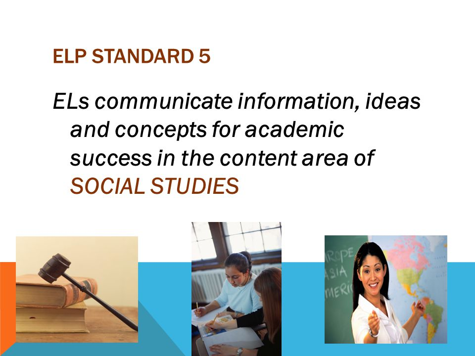 ELP STANDARD 5 ELs communicate information, ideas and concepts for academic success in the content area of SOCIAL STUDIES