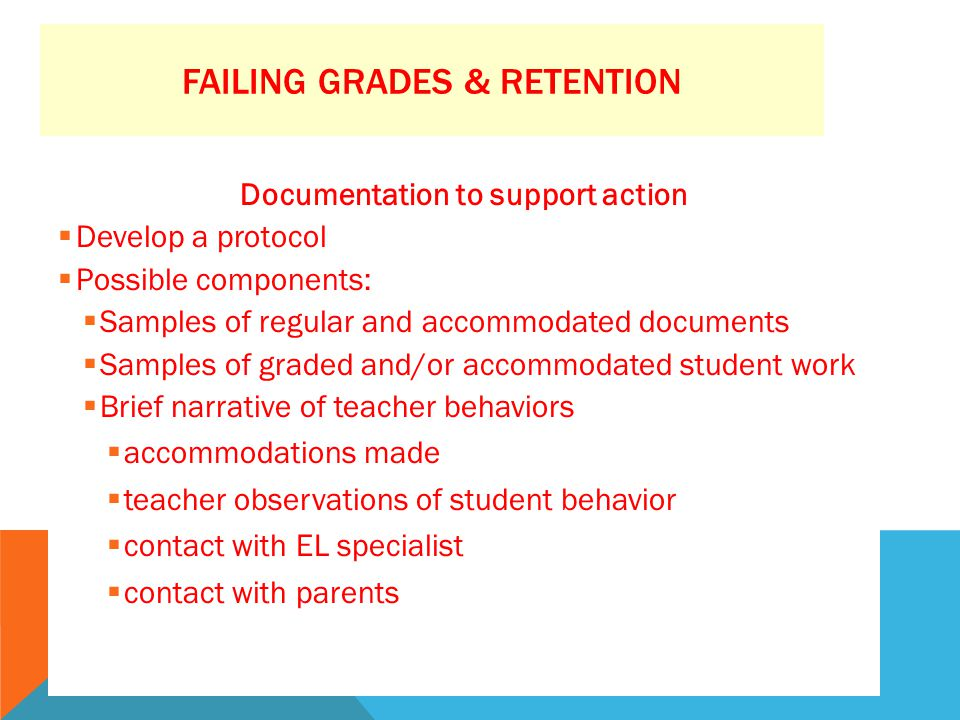 FAILING GRADES & RETENTION Documentation to support action  Develop a protocol  Possible components:  Samples of regular and accommodated documents