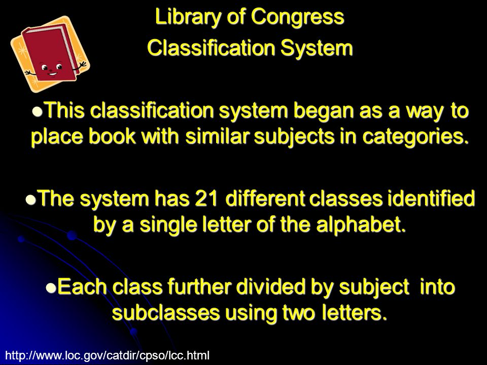 Library of Congress Classification System This classification system began as a way to place book with similar subjects in categories.