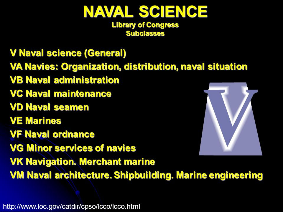 NAVAL SCIENCE Library of Congress Subclasses V Naval science (General) VA Navies: Organization, distribution, naval situation VB Naval administration VC Naval maintenance VD Naval seamen VE Marines VF Naval ordnance VG Minor services of navies VK Navigation.