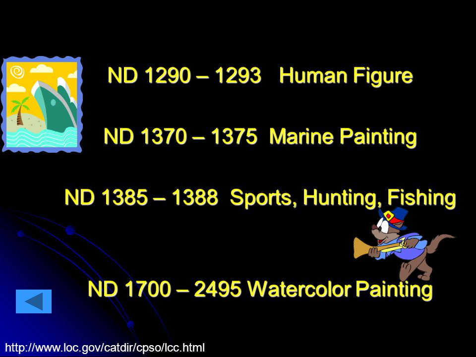 ND 1290 – 1293 Human Figure ND 1370 – 1375 Marine Painting ND 1385 – 1388 Sports, Hunting, Fishing ND 1700 – 2495 Watercolor Painting http://www.loc.gov/catdir/cpso/lcc.html