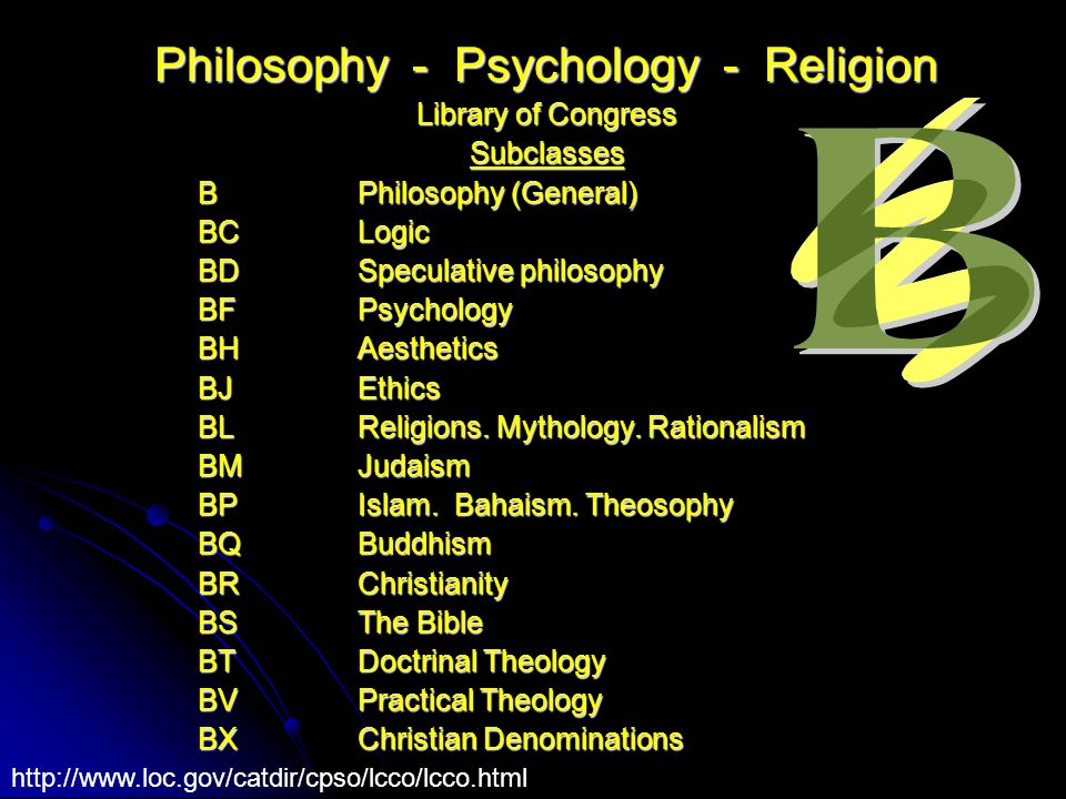 Philosophy - Psychology - Religion Library of Congress Subclasses B Philosophy (General) BC Logic BD Speculative philosophy BF Psychology BH Aesthetics BJ Ethics BL Religions.