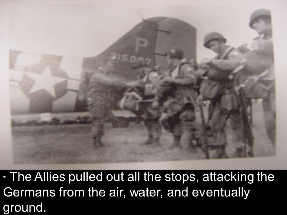* The Allies pulled out all the stops, attacking the Germans from the air, water, and eventually ground.