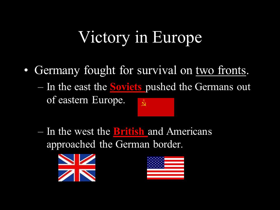 Victory in Europe Germany fought for survival on two fronts. –In the east the Soviets pushed the Germans out of eastern Europe. –In the west the Briti