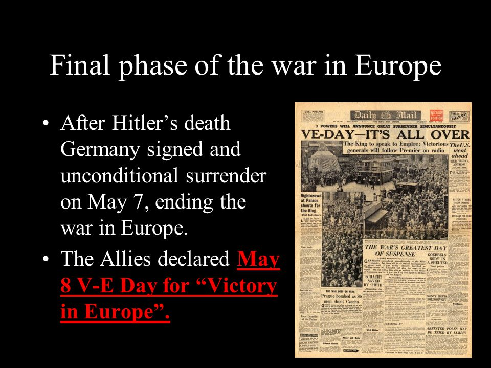 Final phase of the war in Europe After Hitler's death Germany signed and unconditional surrender on May 7, ending the war in Europe.