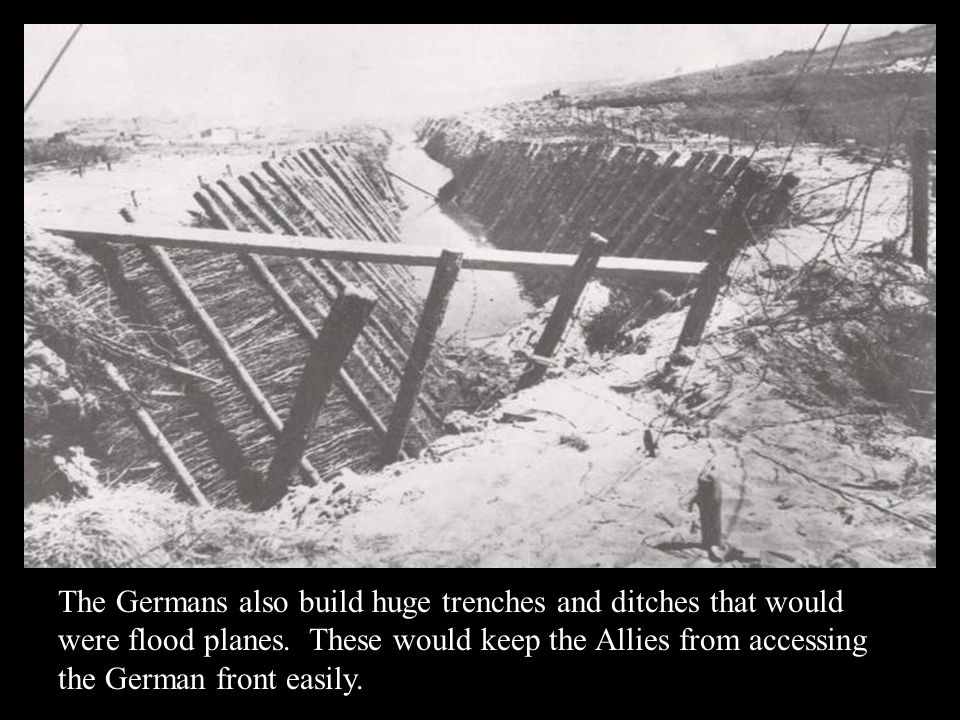 The Germans also build huge trenches and ditches that would were flood planes. These would keep the Allies from accessing the German front easily.