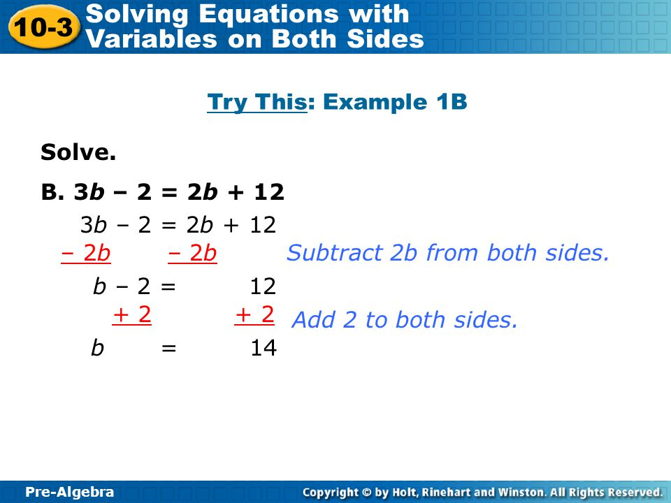 Pre-Algebra 10-3 Solving Equations with Variables on Both Sides Solve. B. 3b – 2 = 2b + 12 3b – 2 = 2b + 12 – 2b b – 2 = 12 Subtract 2b from both side