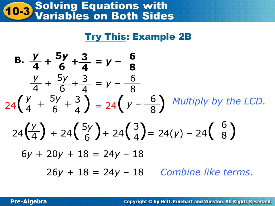 Pre-Algebra 10-3 Solving Equations with Variables on Both Sides B. Multiply by the LCD. 6y + 20y + 18 = 24y – 18 26y + 18 = 24y – 18Combine like terms