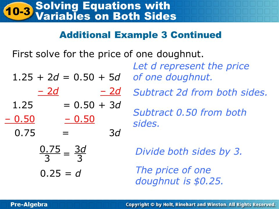 Pre-Algebra 10-3 Solving Equations with Variables on Both Sides Additional Example 3 Continued First solve for the price of one doughnut. 1.25 + 2d =