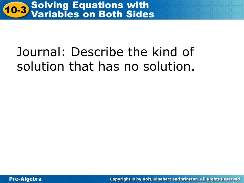Pre-Algebra 10-3 Solving Equations with Variables on Both Sides Journal: Describe the kind of solution that has no solution.