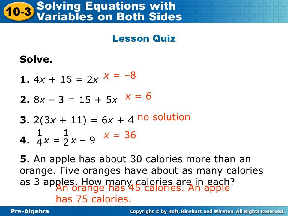Pre-Algebra 10-3 Solving Equations with Variables on Both Sides Lesson Quiz Solve. 1. 4x + 16 = 2x 2. 8x – 3 = 15 + 5x 3. 2(3x + 11) = 6x + 4 4. x = x