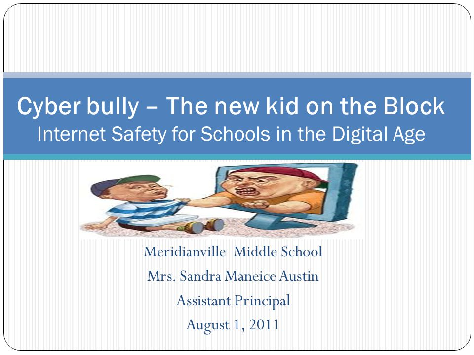Meridianville Middle School Mrs. Sandra Maneice Austin Assistant Principal August 1, 2011 Cyber bully – The new kid on the Block Internet Safety for S