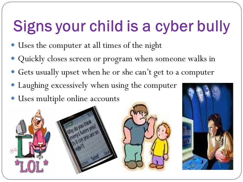 Signs your child is a cyber bully Uses the computer at all times of the night Quickly closes screen or program when someone walks in Gets usually upse
