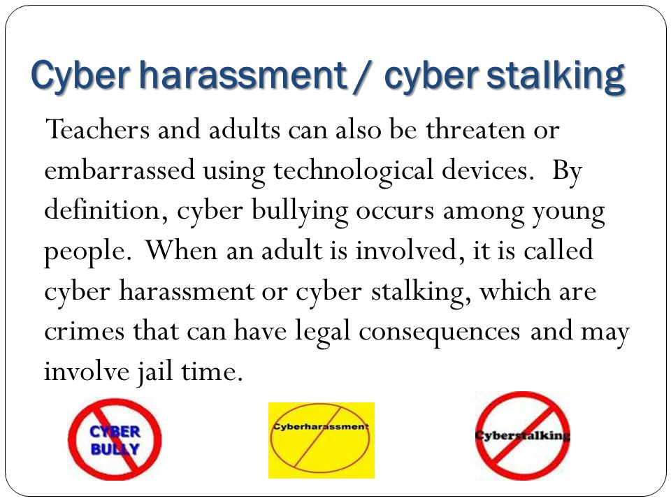 Cyber harassment / cyber stalking Teachers and adults can also be threaten or embarrassed using technological devices. By definition, cyber bullying o