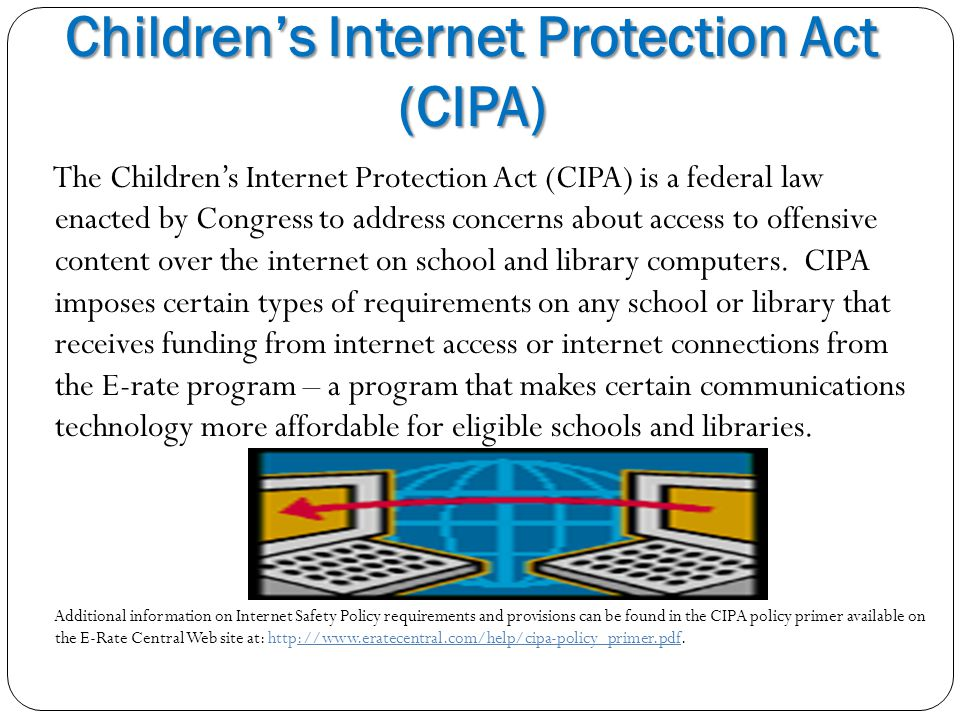 Children's Internet Protection Act (CIPA) The Children's Internet Protection Act (CIPA) is a federal law enacted by Congress to address concerns about