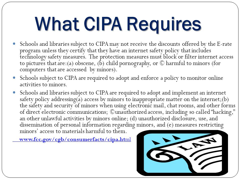 What CIPA Requires Schools and libraries subject to CIPA may not receive the discounts offered by the E-rate program unless they certify that they hav