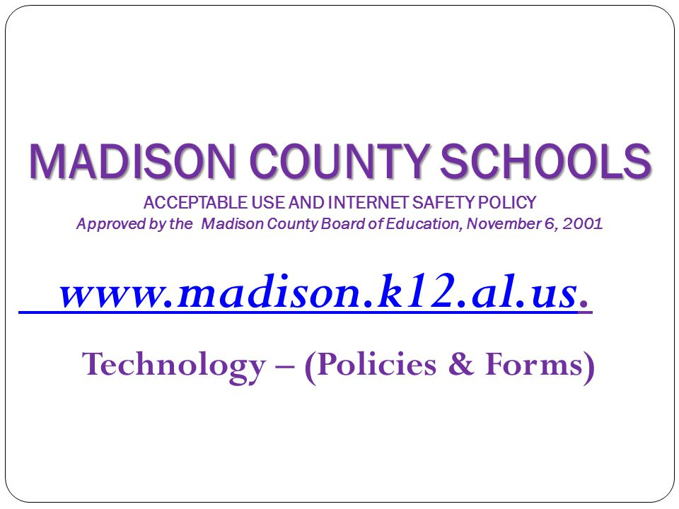 MADISON COUNTY SCHOOLS MADISON COUNTY SCHOOLS ACCEPTABLE USE AND INTERNET SAFETY POLICY Approved by the Madison County Board of Education, November 6,