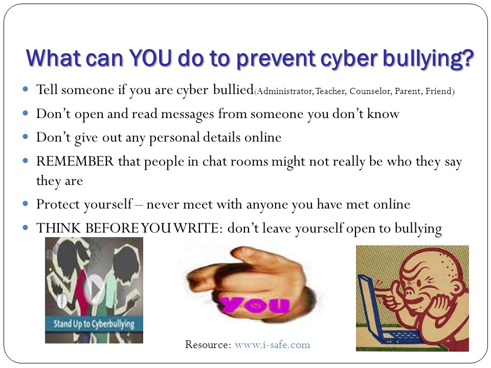 What can YOU do to prevent cyber bullying? Tell someone if you are cyber bullied ( Administrator, Teacher, Counselor, Parent, Friend) Don't open and r