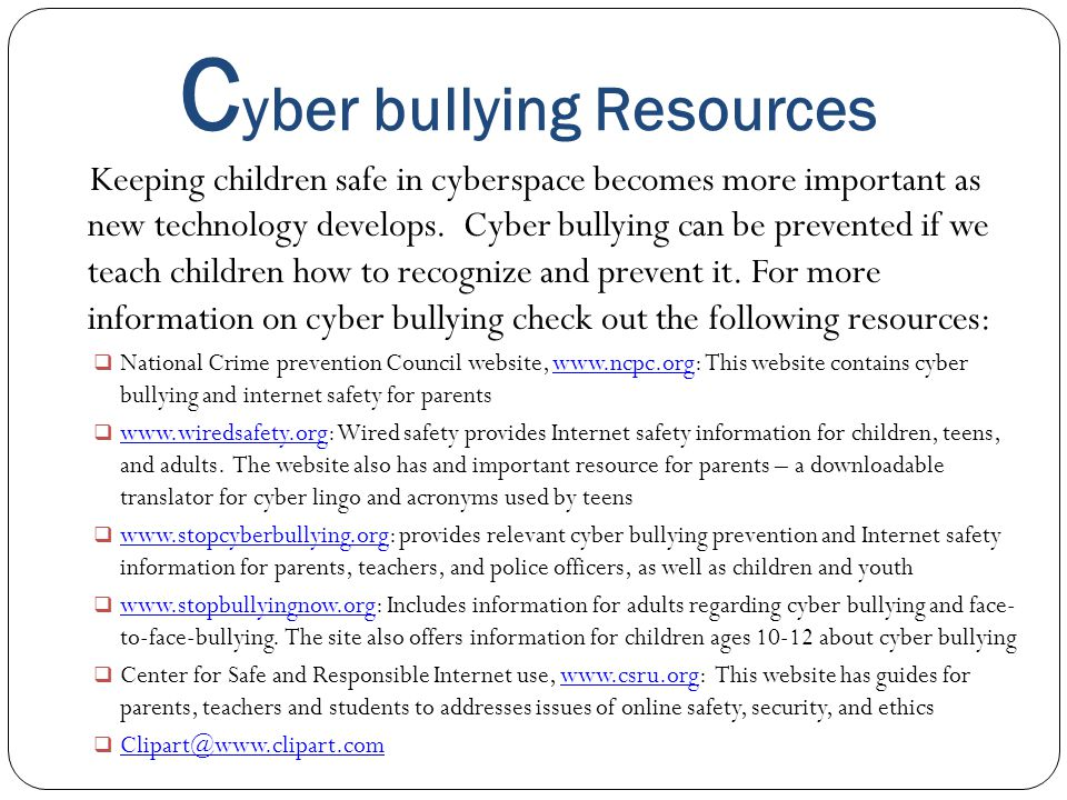 C yber bullying Resources Keeping children safe in cyberspace becomes more important as new technology develops. Cyber bullying can be prevented if we