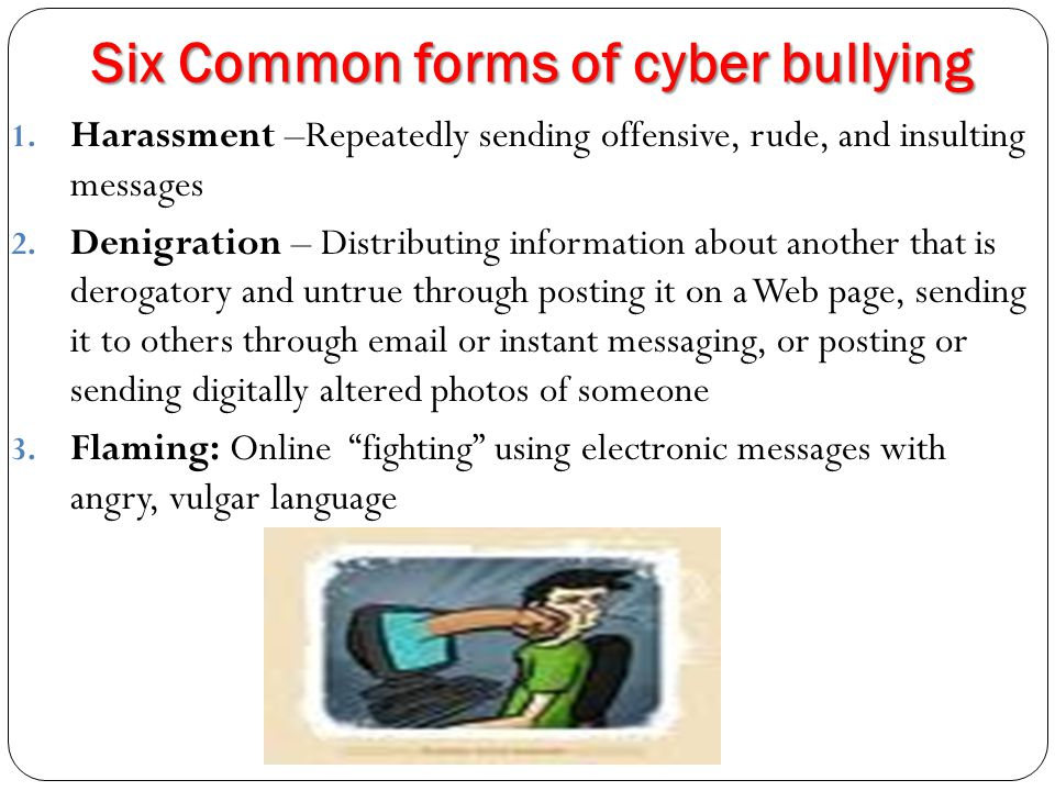 Six Common forms of cyber bullying continued…… 4.Impersonation: Breaking into an email or social networking account and using that person's online identity to send or post vicious or embarrassing material to/about others 5.Outing and Trickery: Sharing someone s secrets or embarrassing information, or tricking someone into revealing secrets or embarrassing information and forwarding it to others 6.Cyber stalking: Repeatedly sending messages that include threats of harm or are highly intimidating or emerging in other online activities that make a person afraid for his or her safety Nancy Willard, http://www.olweus.org/public/cyber_bullying.page
