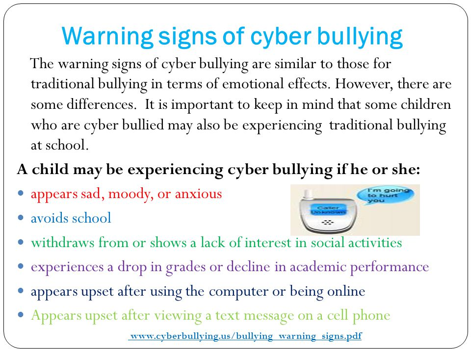 Warning signs of cyber bullying The warning signs of cyber bullying are similar to those for traditional bullying in terms of emotional effects. Howev