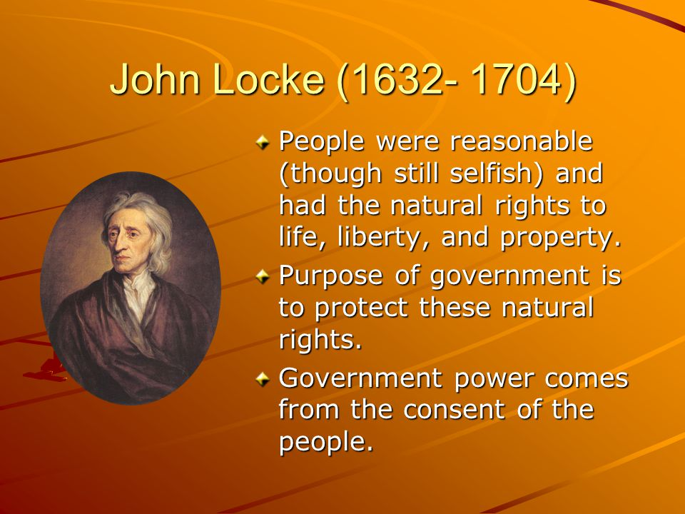 John Locke (1632- 1704) People were reasonable (though still selfish) and had the natural rights to life, liberty, and property.