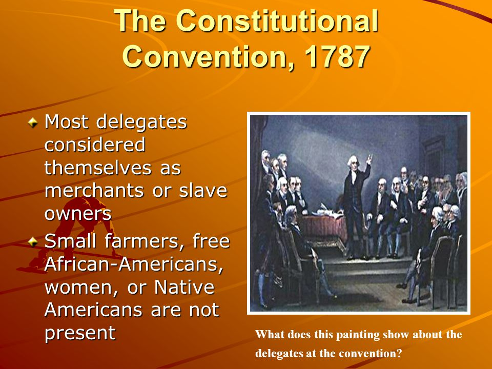 The Constitutional Convention, 1787 Most delegates considered themselves as merchants or slave owners Small farmers, free African-Americans, women, or Native Americans are not present What does this painting show about the delegates at the convention?