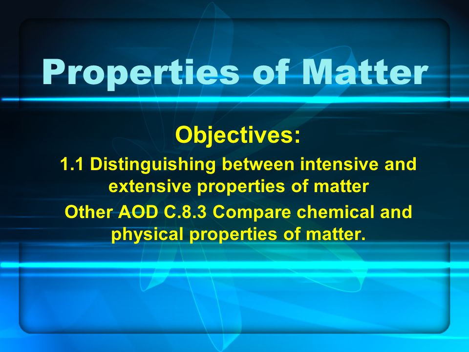 Properties of Matter Objectives: 1.1 Distinguishing between intensive and extensive properties of matter Other AOD C.8.3 Compare chemical and physical
