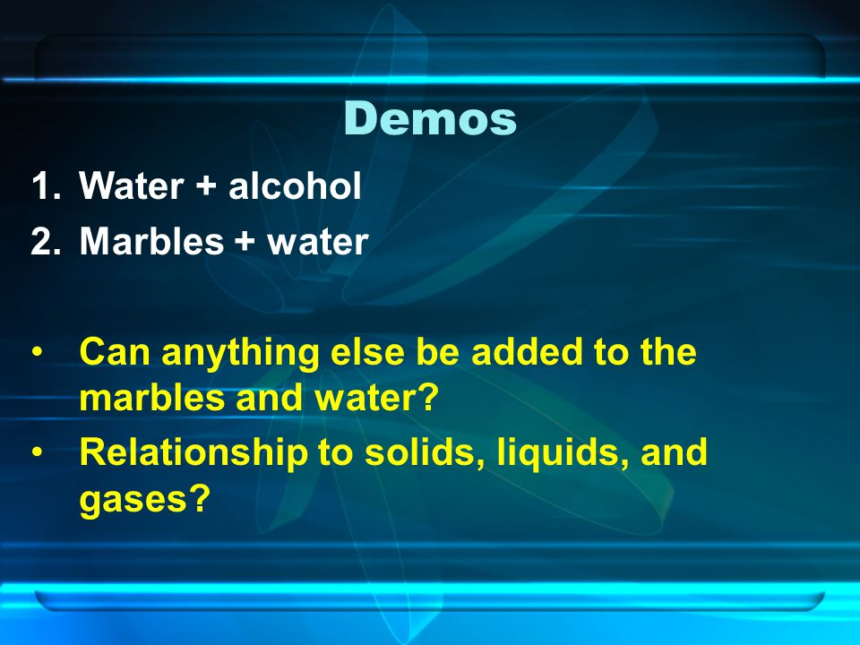 Demos 1.Water + alcohol 2.Marbles + water Can anything else be added to the marbles and water? Relationship to solids, liquids, and gases?