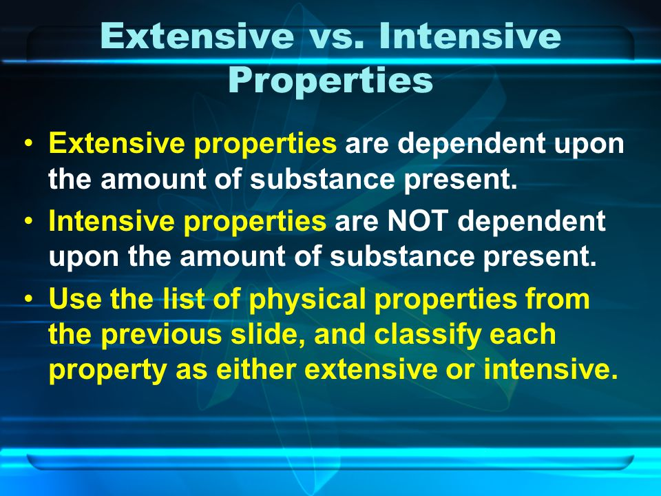 Extensive vs. Intensive Properties Extensive properties are dependent upon the amount of substance present. Intensive properties are NOT dependent upo