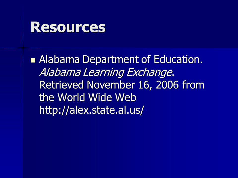 Resources Alabama Department of Education. Alabama Learning Exchange. Retrieved November 16, 2006 from the World Wide Web http://alex.state.al.us/ Ala