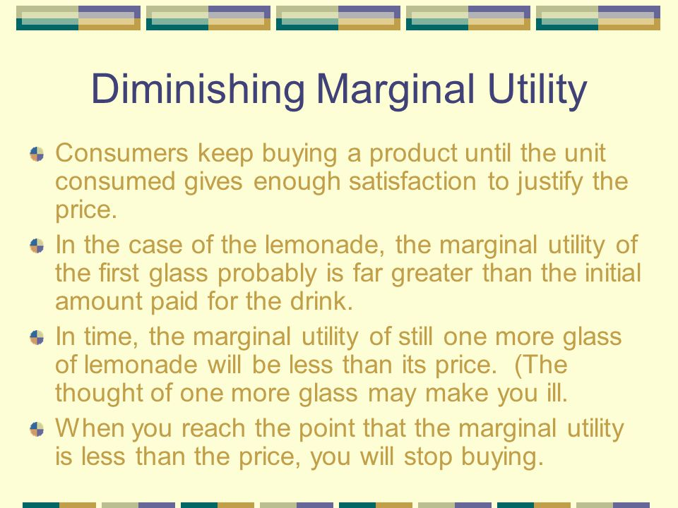 Diminishing Marginal Utility How satisfied would you be after drinking one glass of lemonade after a game of tennis or basketball? The satisfaction yo