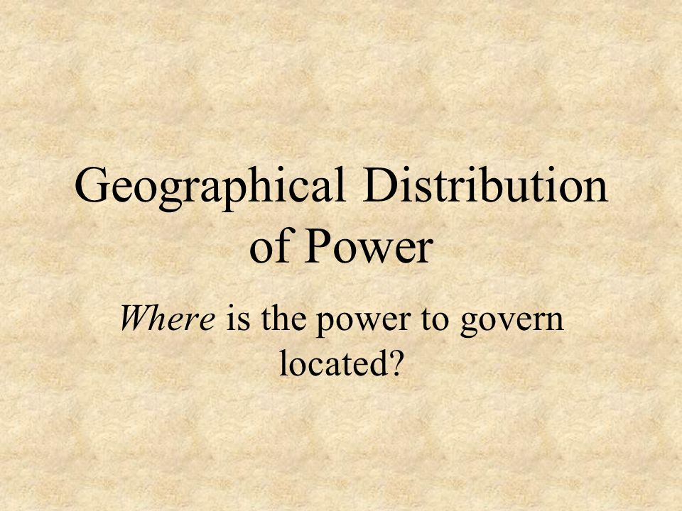 Geographical Distribution of Power Where is the power to govern located?