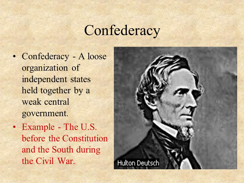 Confederacy Confederacy - A loose organization of independent states held together by a weak central government. Example - The U.S. before the Constit