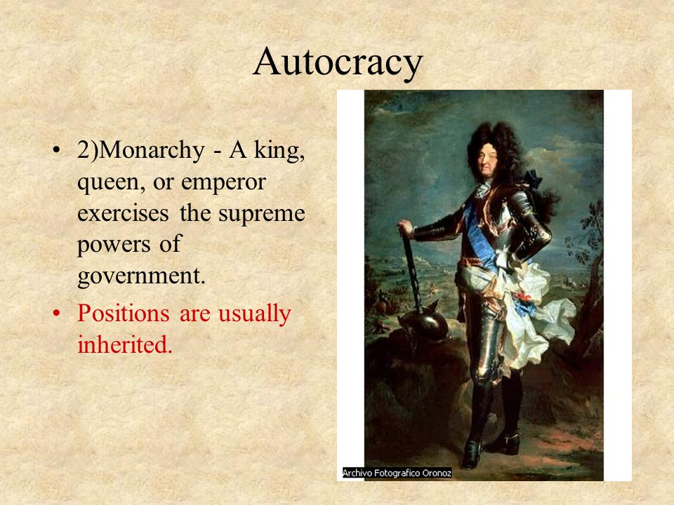 Autocracy 2)Monarchy - A king, queen, or emperor exercises the supreme powers of government. Positions are usually inherited.